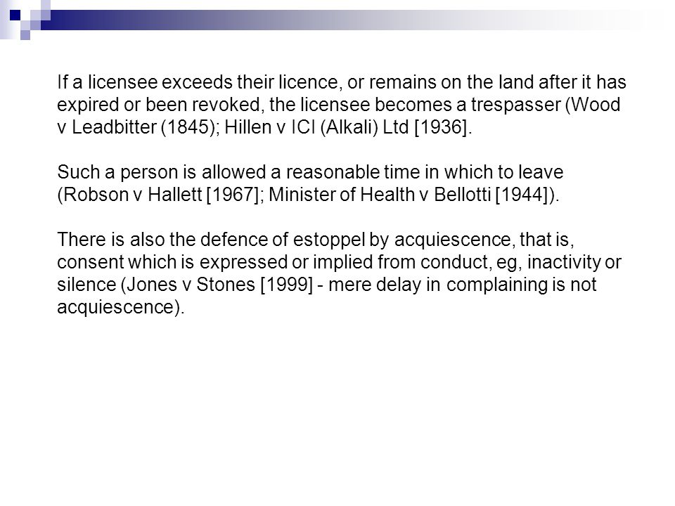 If a licensee exceeds their licence, or remains on the land after it has expired or been revoked, the licensee becomes a trespasser (Wood v Leadbitter (1845); Hillen v ICI (Alkali) Ltd [1936].